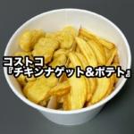 コストコの『チキンナゲット&ポテト』がデカイ容器でたっぷり美味しい!