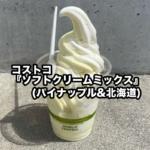 コストコの『ソフトクリームミックス(パイナップル&北海道)』が甘みが増して超おいしい!