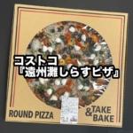 コストコの『遠州灘しらすピザ』がトマトにガーリックとオリーブにモッツァレラで超おいしい!